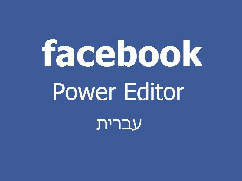 מדריך בעברית לפתיחת קמפיינים במערכת פאור אדיטור (Power Editor) של פייסבוק